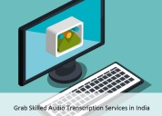 Grab skilled audio transcription services in india