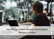 How to get skilled general transcription services