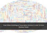 Grab skilled multilingual transcription services