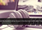 Want worthwhile dubbingservices in mumbai,india?
